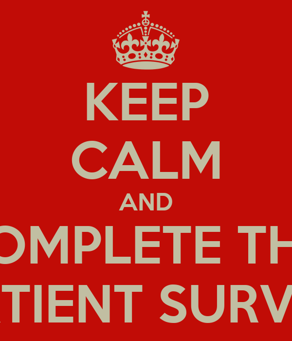 KEEP CALM AND COMPLETE THE  PATIENT SURVEY