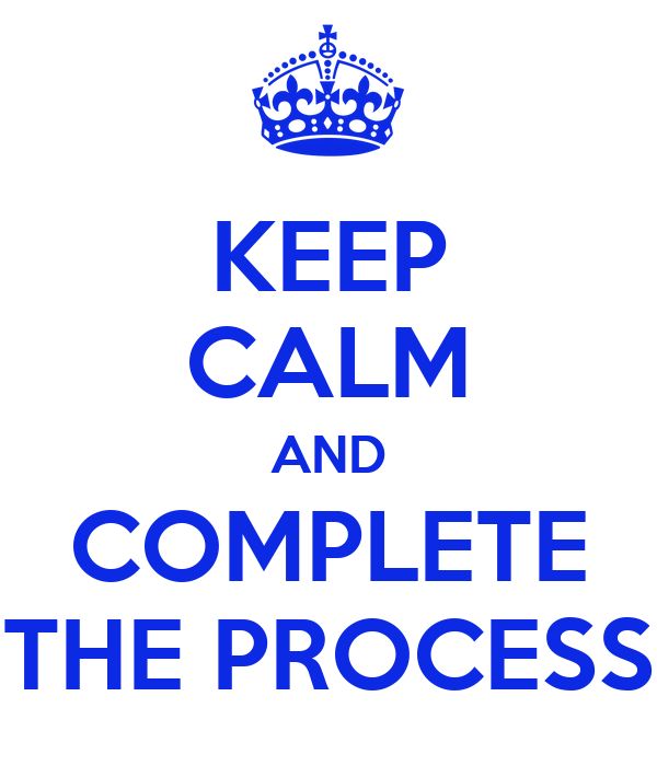 KEEP CALM AND COMPLETE THE PROCESS
