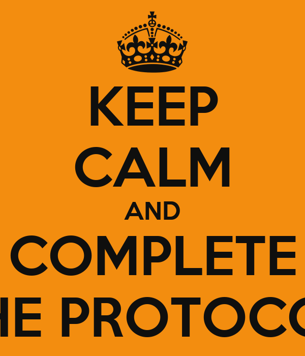KEEP CALM AND COMPLETE THE PROTOCOL