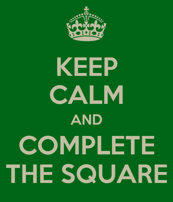 KEEP CALM AND COMPLETE THE SQUARE