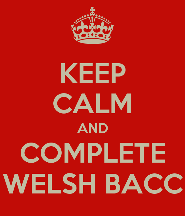 KEEP CALM AND COMPLETE WELSH BACC