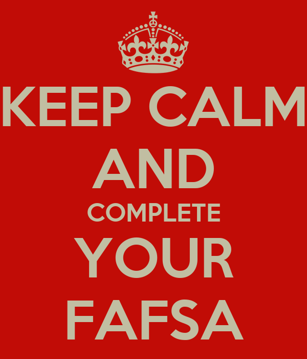 KEEP CALM AND COMPLETE YOUR FAFSA