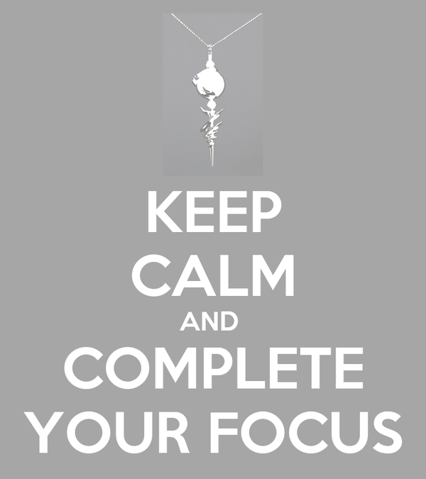 KEEP CALM AND  COMPLETE YOUR FOCUS