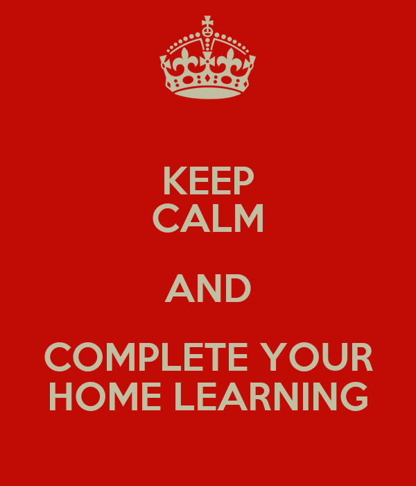 KEEP CALM AND COMPLETE YOUR HOME LEARNING