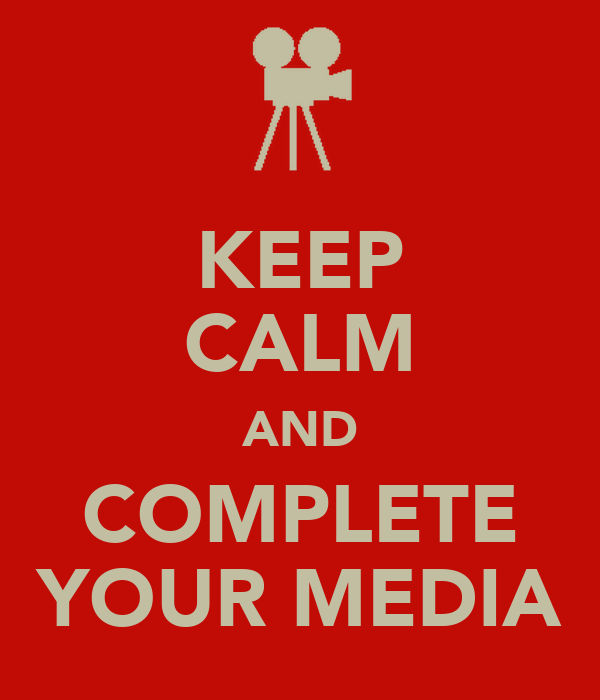 KEEP CALM AND COMPLETE YOUR MEDIA