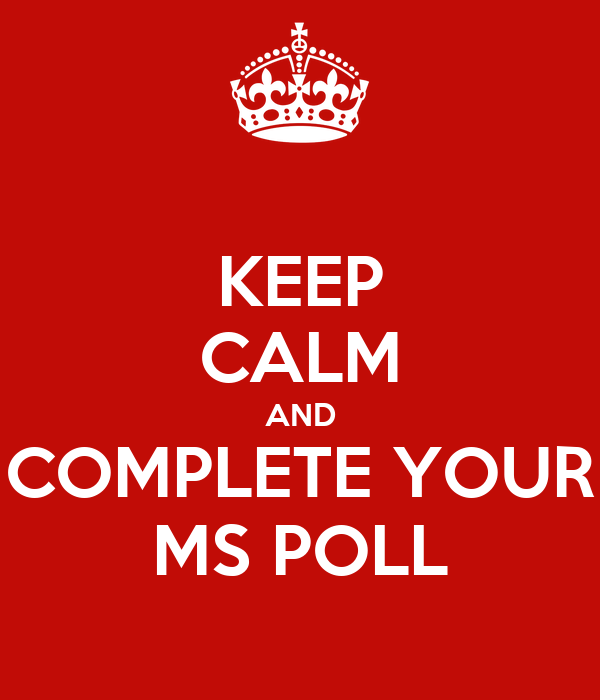 KEEP CALM AND COMPLETE YOUR MS POLL