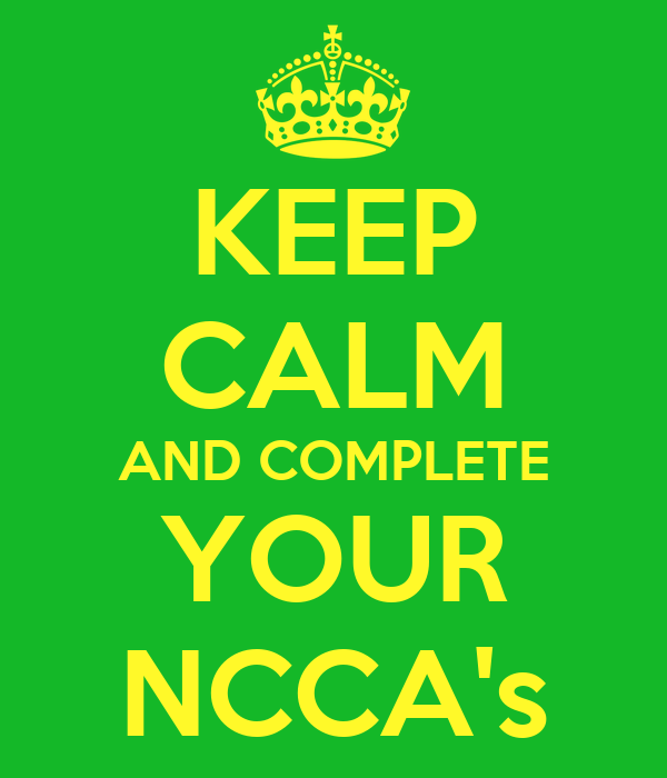 KEEP CALM AND COMPLETE YOUR NCCA's