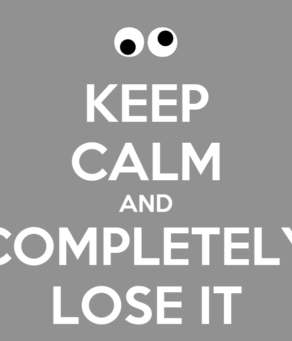 KEEP CALM AND COMPLETELY LOSE IT