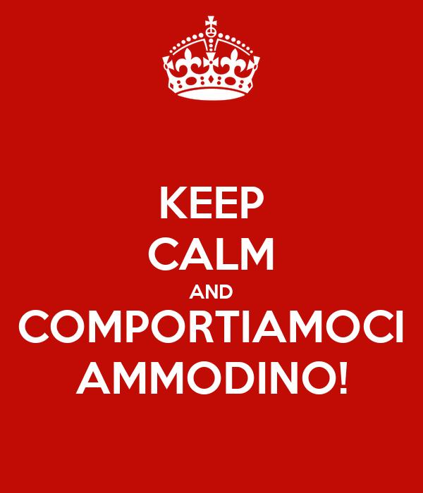 KEEP CALM AND COMPORTIAMOCI AMMODINO!