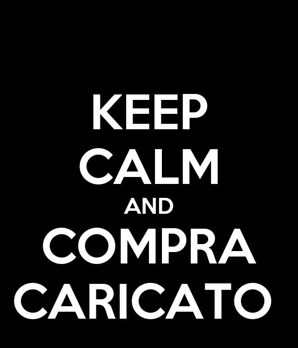 KEEP CALM AND COMPRA CARICATO