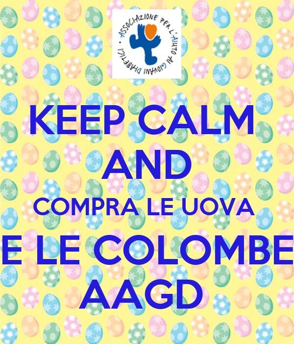 KEEP CALM  AND COMPRA LE UOVA  E LE COLOMBE AAGD