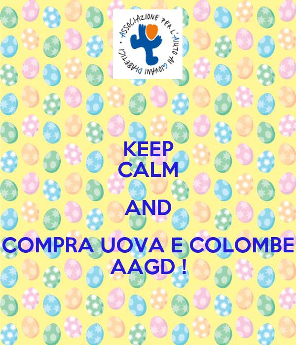 KEEP CALM AND COMPRA UOVA E COLOMBE AAGD !