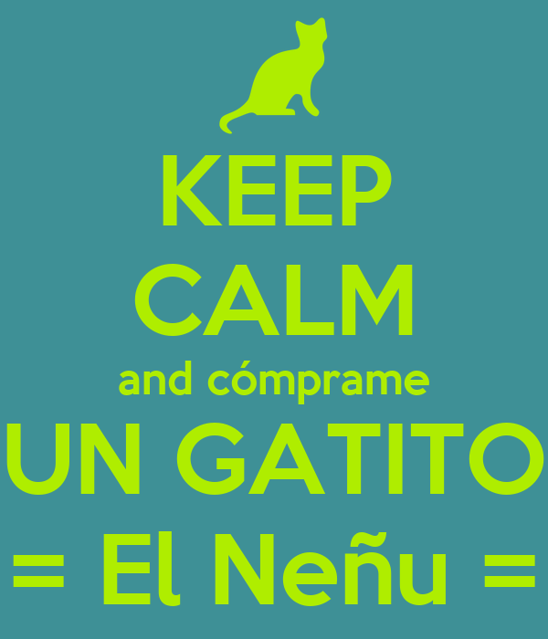 KEEP CALM and cómprame UN GATITO = El Neñu =
