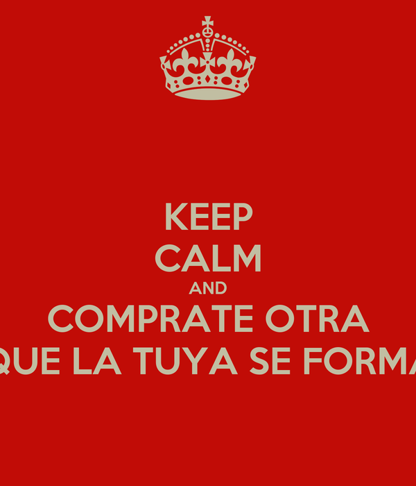 KEEP CALM AND COMPRATE OTRA PORQUE LA TUYA SE FORMATEO
