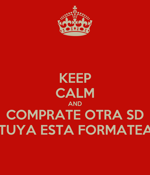KEEP CALM AND COMPRATE OTRA SD LA TUYA ESTA FORMATEADA