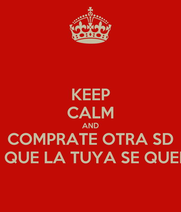 KEEP CALM AND COMPRATE OTRA SD YA QUE LA TUYA SE QUEMO