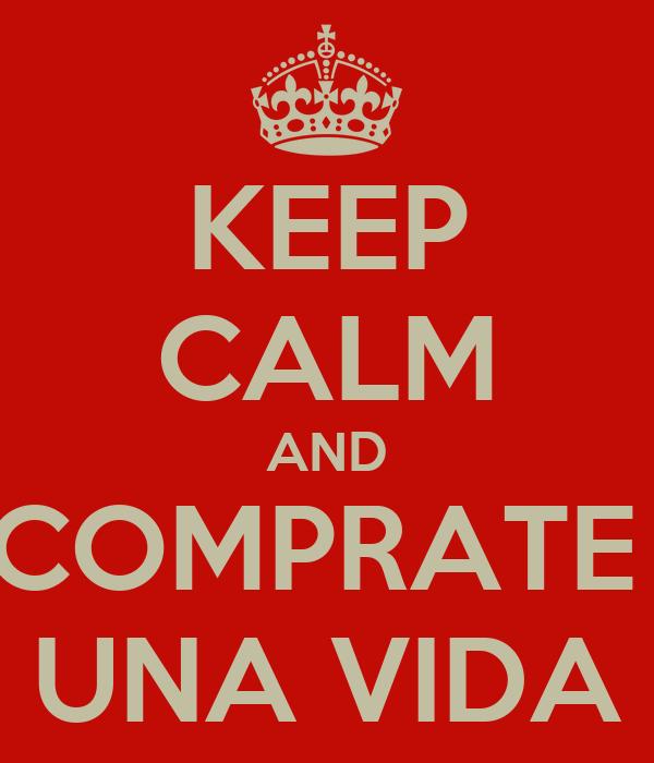 KEEP CALM AND COMPRATE  UNA VIDA
