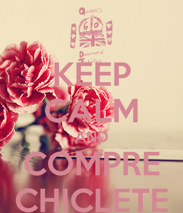 KEEP CALM AND COMPRE CHICLETE