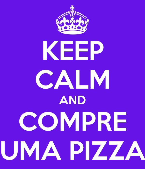 KEEP CALM AND COMPRE UMA PIZZA