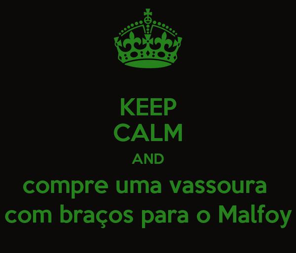 KEEP CALM AND compre uma vassoura  com braços para o Malfoy