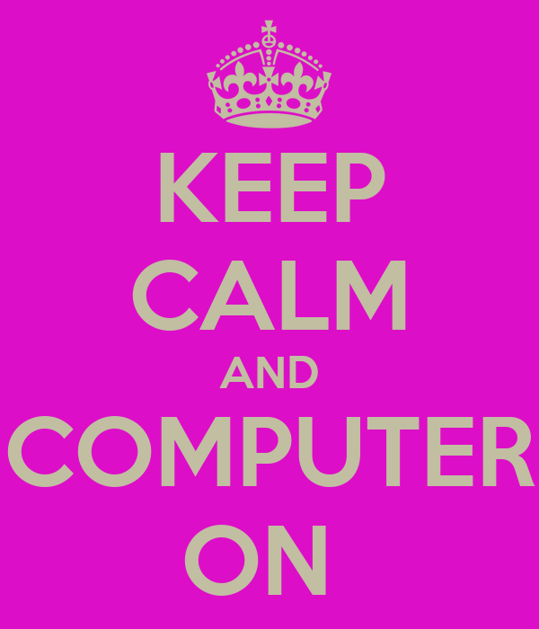 KEEP CALM AND COMPUTER ON