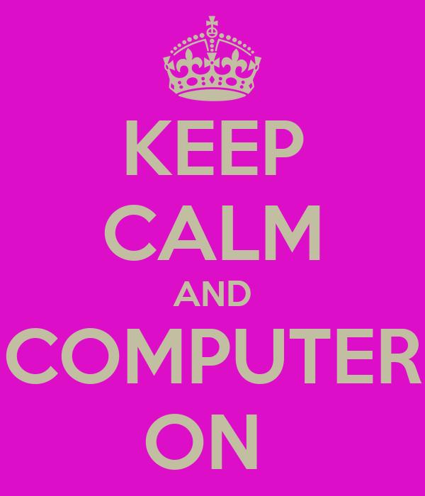 KEEP CALM AND COMPUTER ON