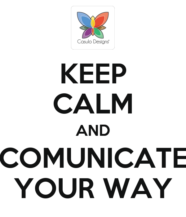 KEEP CALM AND COMUNICATE YOUR WAY