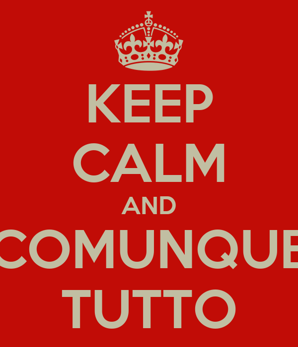 KEEP CALM AND COMUNQUE TUTTO