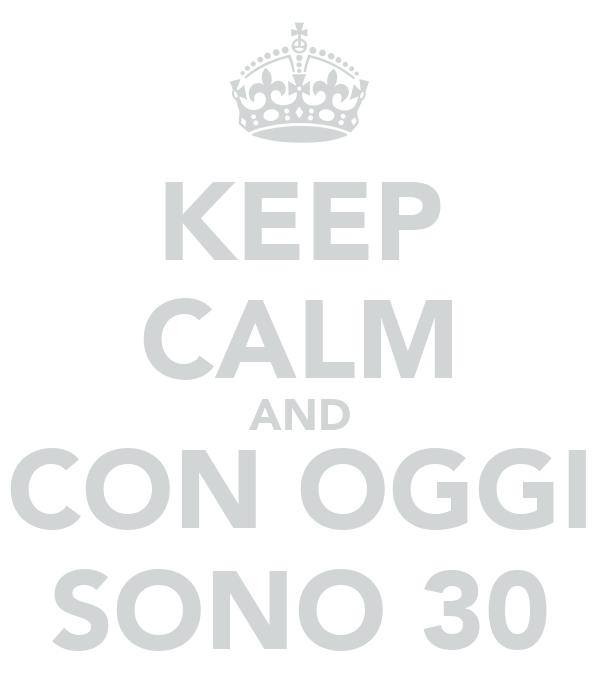 KEEP CALM AND CON OGGI SONO 30