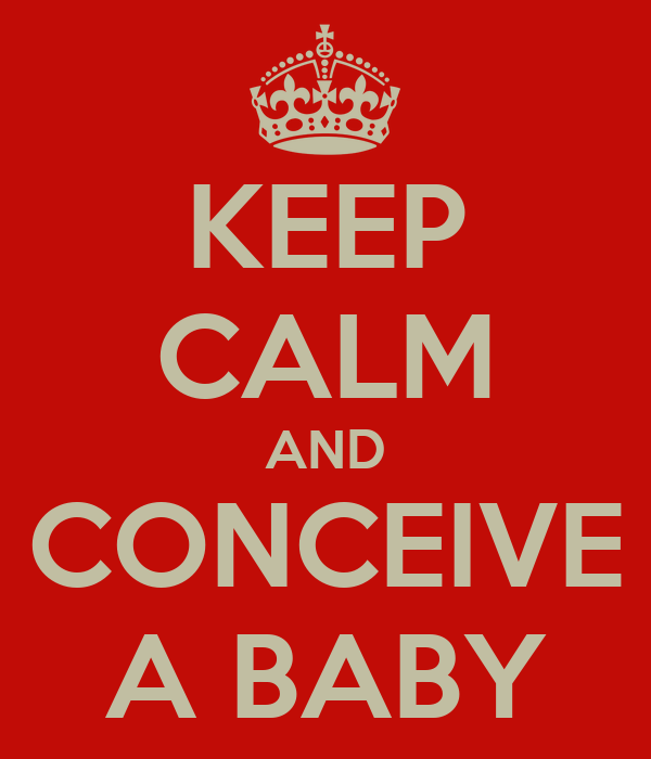 KEEP CALM AND CONCEIVE A BABY