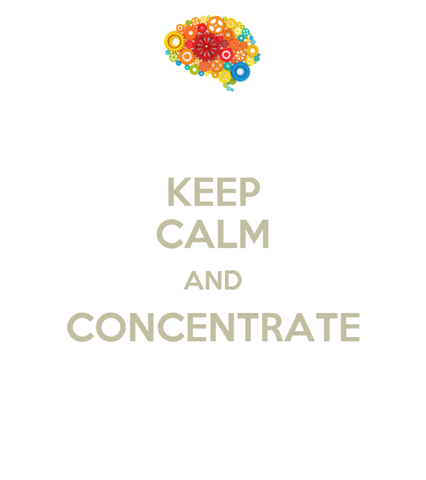 KEEP CALM AND CONCENTRATE