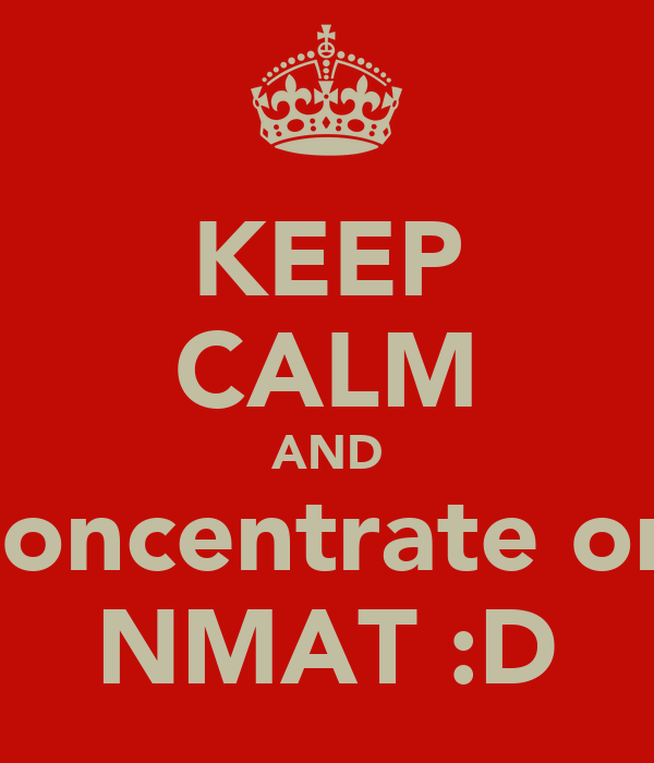 KEEP CALM AND Concentrate on  NMAT :D