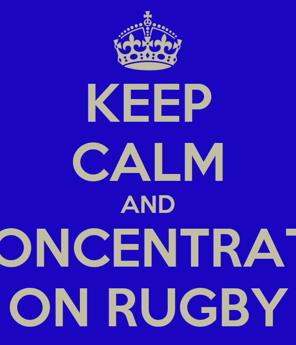 KEEP CALM AND CONCENTRATE ON RUGBY