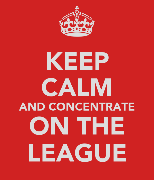 KEEP CALM AND CONCENTRATE ON THE LEAGUE