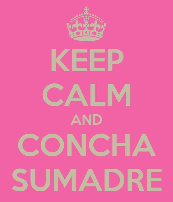 KEEP CALM AND CONCHA SUMADRE