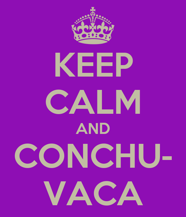 KEEP CALM AND CONCHU- VACA