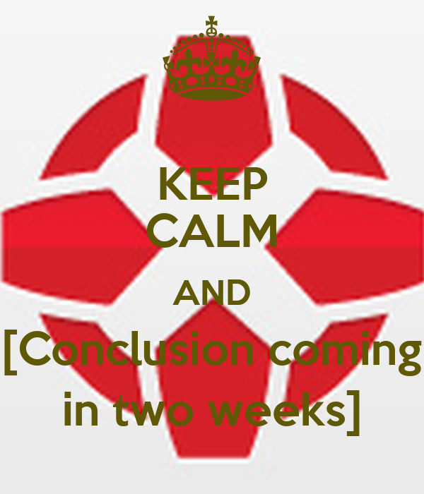 KEEP CALM AND [Conclusion coming in two weeks]