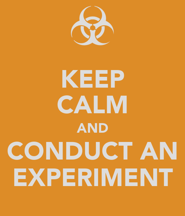 KEEP CALM AND CONDUCT AN EXPERIMENT
