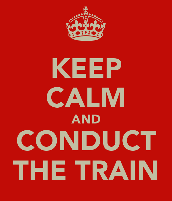 KEEP CALM AND CONDUCT THE TRAIN