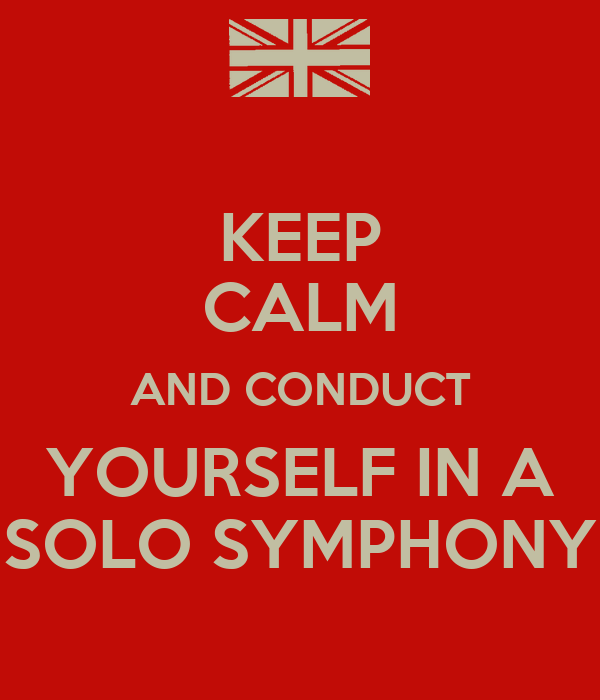 KEEP CALM AND CONDUCT YOURSELF IN A SOLO SYMPHONY