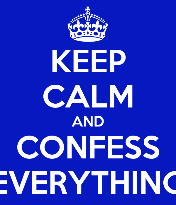 KEEP CALM AND CONFESS EVERYTHING