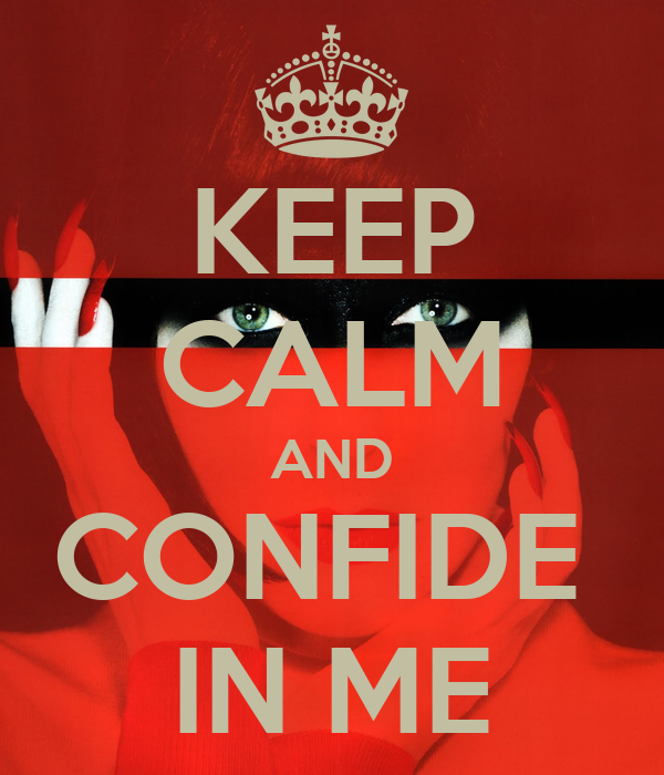 KEEP CALM AND CONFIDE  IN ME