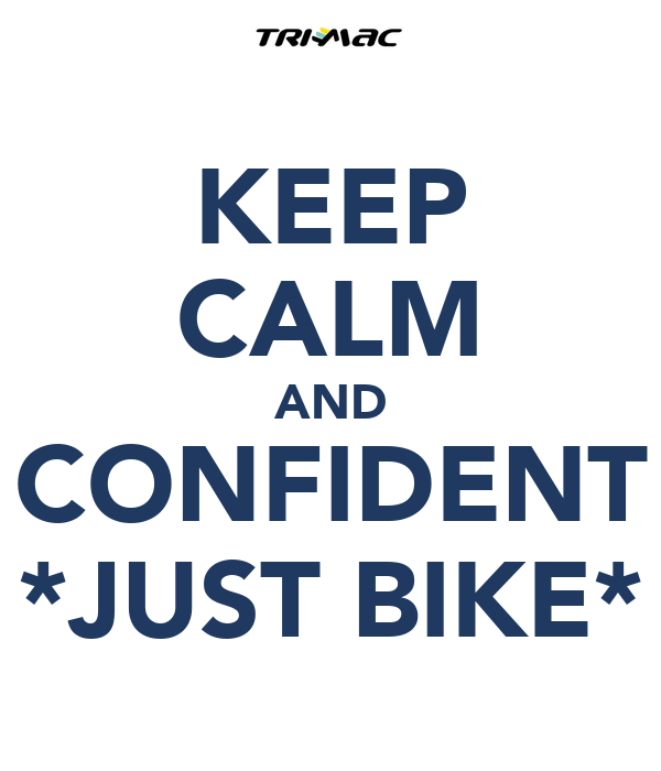 KEEP CALM AND CONFIDENT *JUST BIKE*