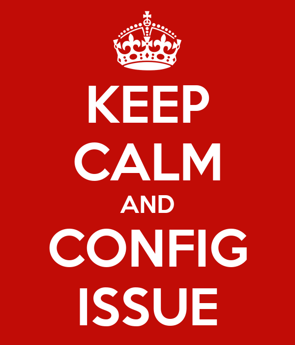 KEEP CALM AND CONFIG ISSUE