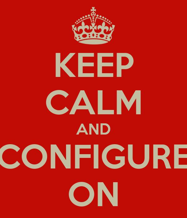 KEEP CALM AND CONFIGURE ON