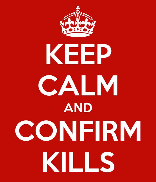 KEEP CALM AND CONFIRM KILLS