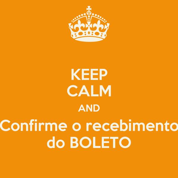 KEEP CALM AND Confirme o recebimento do BOLETO