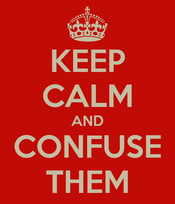 KEEP CALM AND CONFUSE THEM
