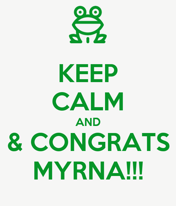 KEEP CALM AND & CONGRATS MYRNA!!!