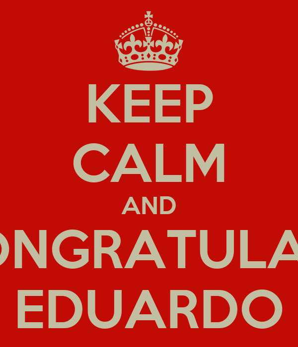 KEEP CALM AND CONGRATULATE EDUARDO
